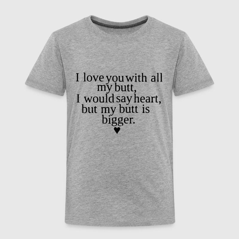 I LOVE YOU WITH ALL MY BUTT Baby & Toddler Shirts - Toddler Premium T-Shirt