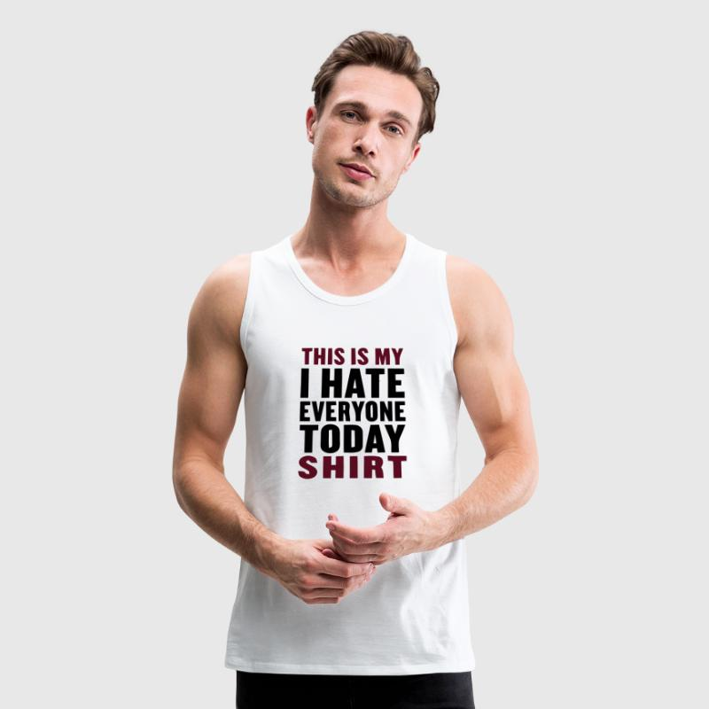 THIS IS MY I HATE EVERYONE TODAY SHIRT Tank Tops - Men's Premium Tank