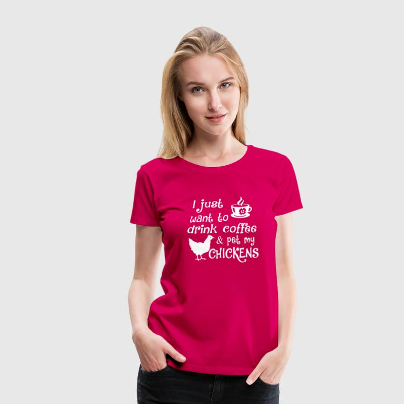 Drink Coffee & Pet My Chickens - Women's Premium T-Shirt