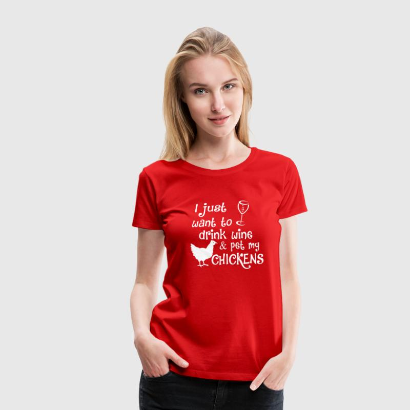 Drink Wine & Pet My Chickens - Women's Premium T-Shirt