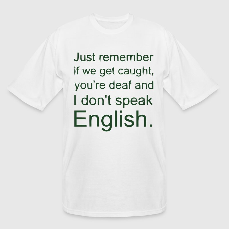 IF WE GET CAUGHT, YOU DEAF & ME NO SPEAK ENGLISH T-Shirts - Men's Tall T-Shirt