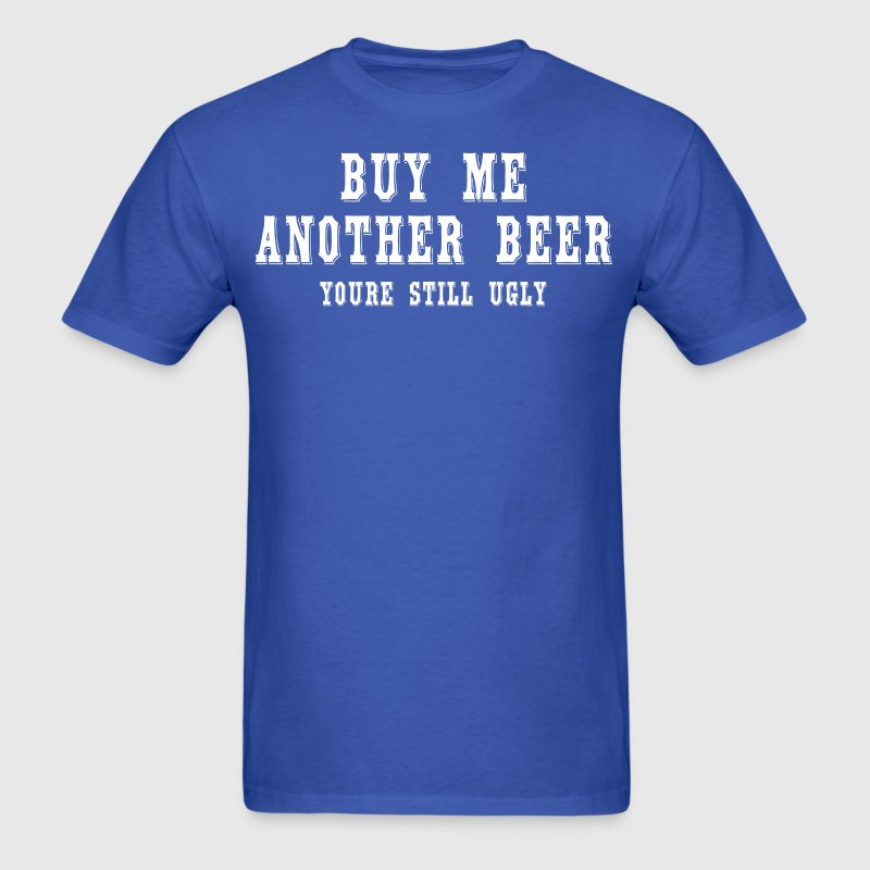 Buy me another beer youre still ugly. - Men's T-Shirt