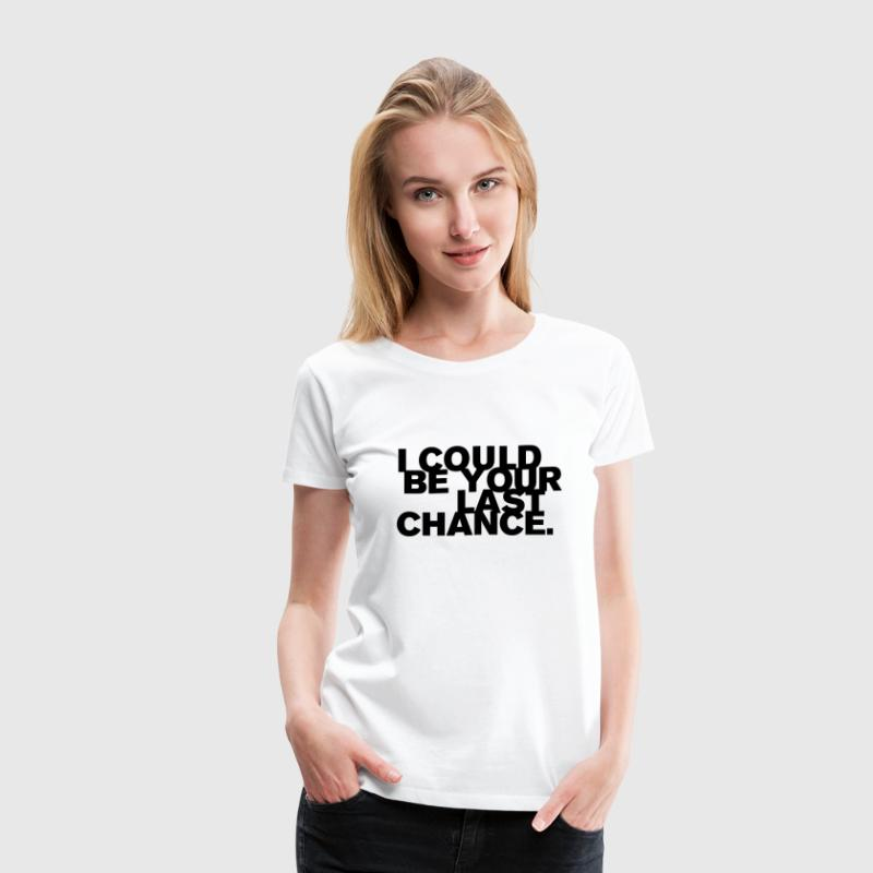 I Could Be Your Last Chance Women's T-Shirts - Women's Premium T-Shirt