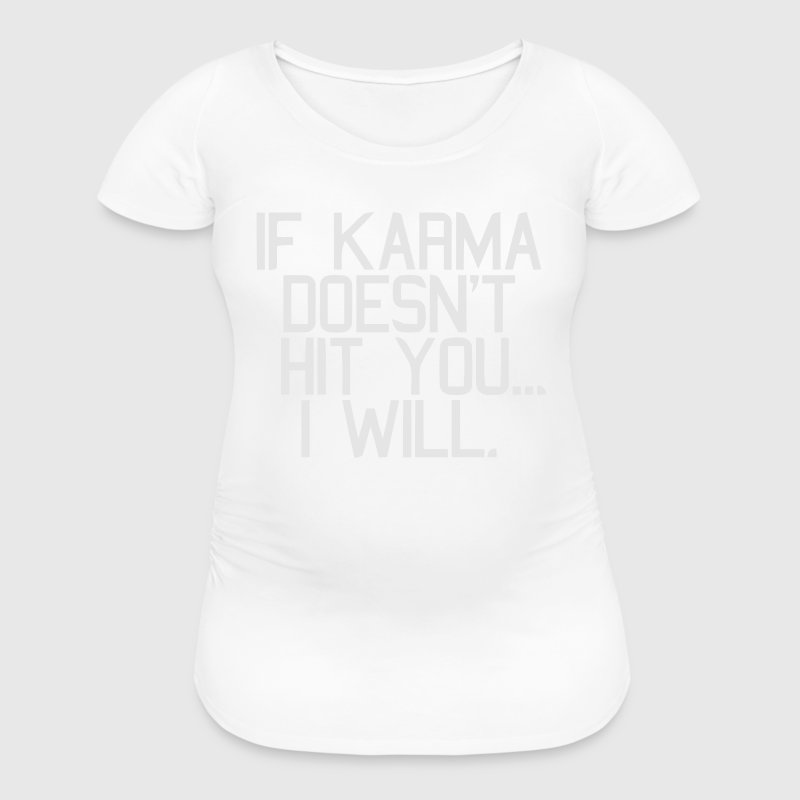 IF KARMA DOESN'T HIT YOU...I WILL Women's T-Shirts - Women's Maternity T-Shirt