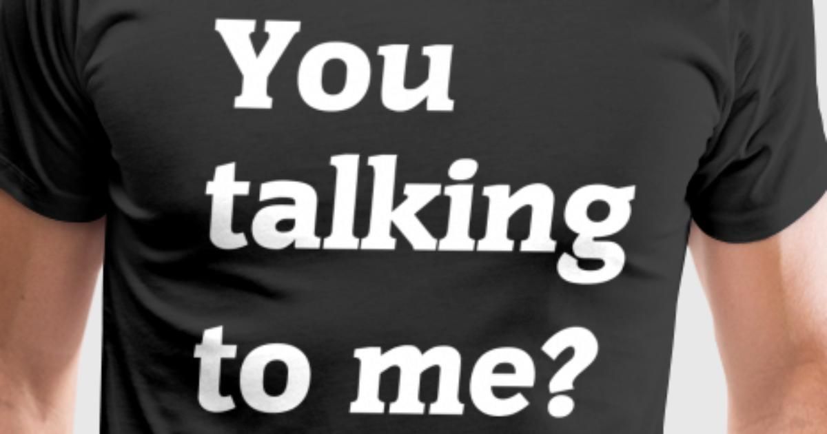 you talking to me t shirt spreadshirt. Black Bedroom Furniture Sets. Home Design Ideas