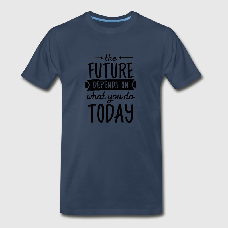 The Future Depends On What You Do Today T-Shirts - Men's Premium T-Shirt