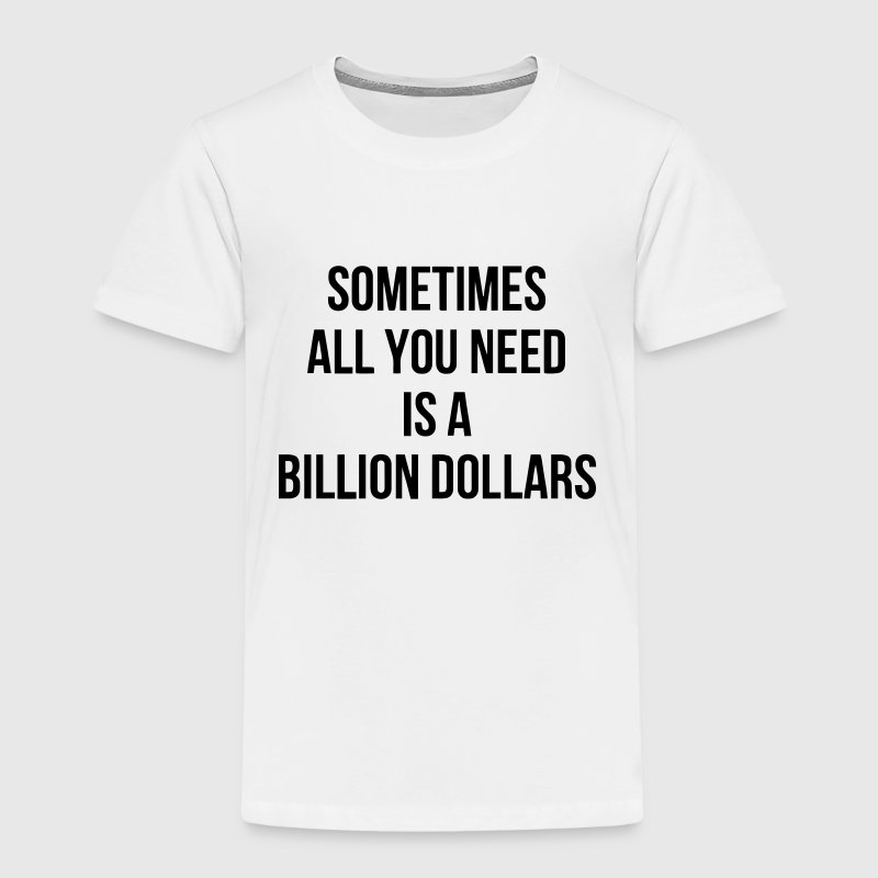 SOMETIMES ALL YOU NEED IS A BILLION DOLLARS Baby & Toddler Shirts - Toddler Premium T-Shirt