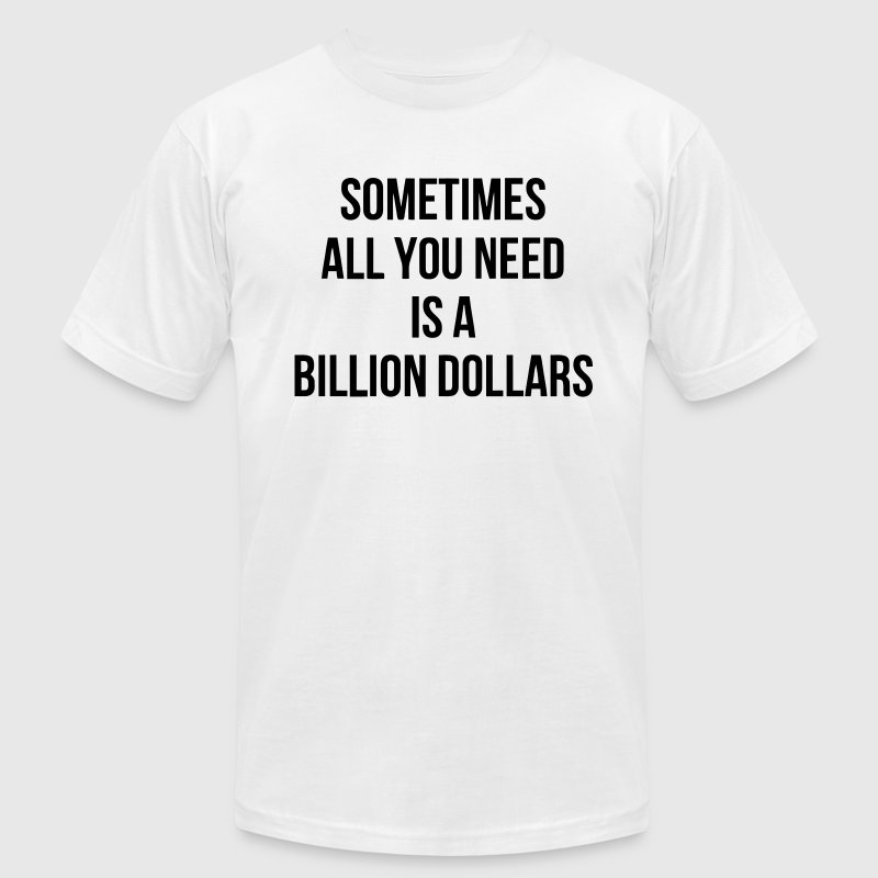 SOMETIMES ALL YOU NEED IS A BILLION DOLLARS T-Shirts - Men's T-Shirt by American Apparel