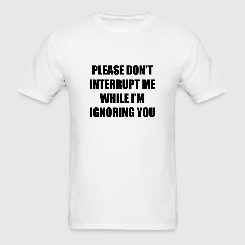 Please Don't Interrupt Me While I'm Ignoring You - Men's T-Shirt