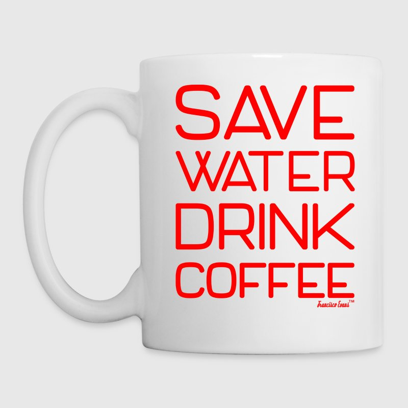 Save Water Drink Coffee, Francisco Evans ™ Mugs & Drinkware - Coffee/Tea Mug