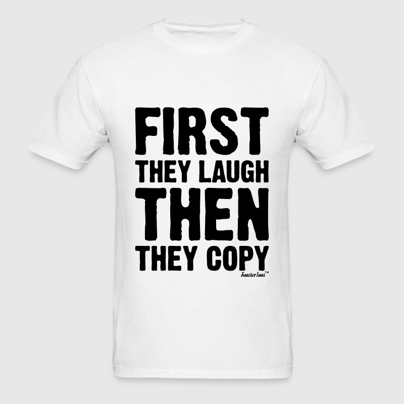 First they laugh then they copy, Francisco Evans ™ T-Shirts - Men's T-Shirt