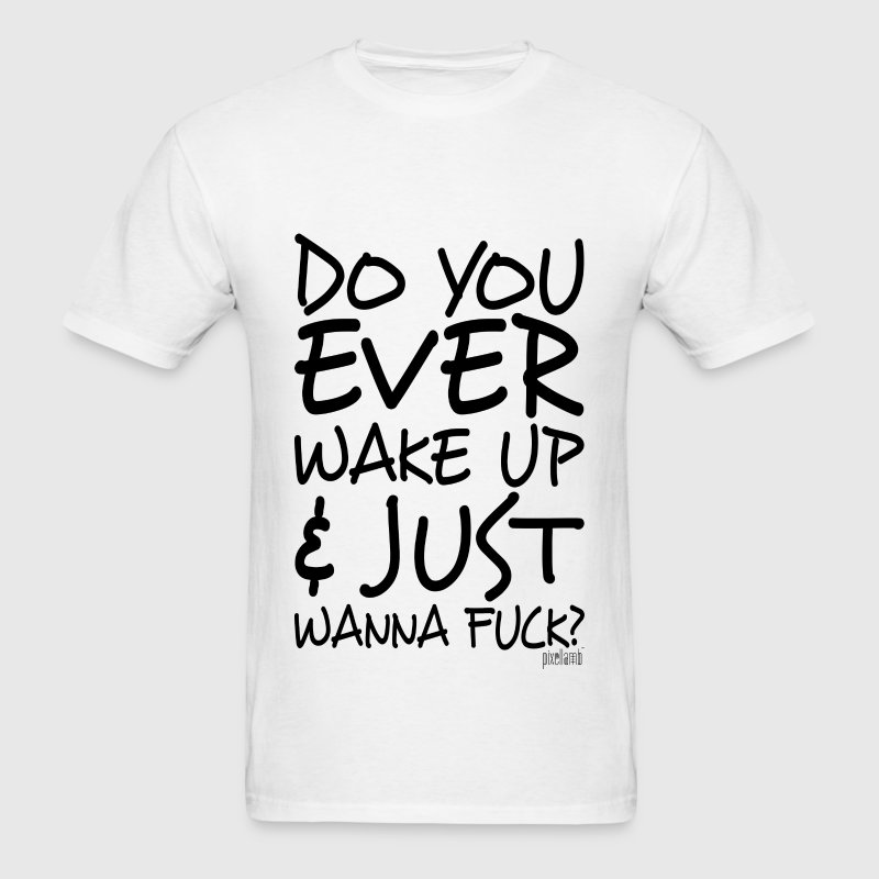 Do You ever wake up & just wanna Fuck? T-Shirts - Men's T-Shirt