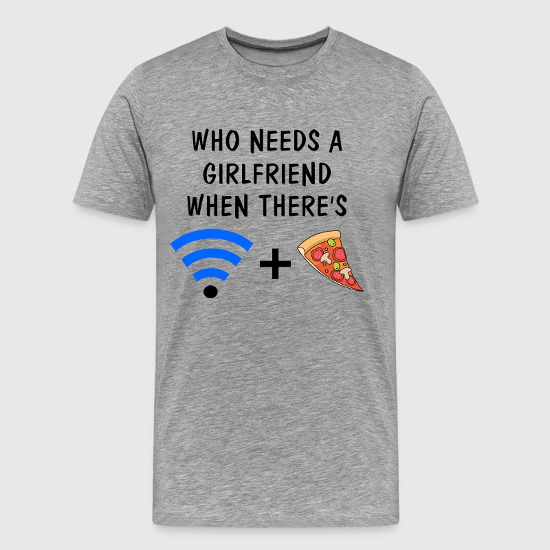 Who Needs a Girlfriend When There's Wifi and Pizza T-Shirts - Men's Premium T-Shirt