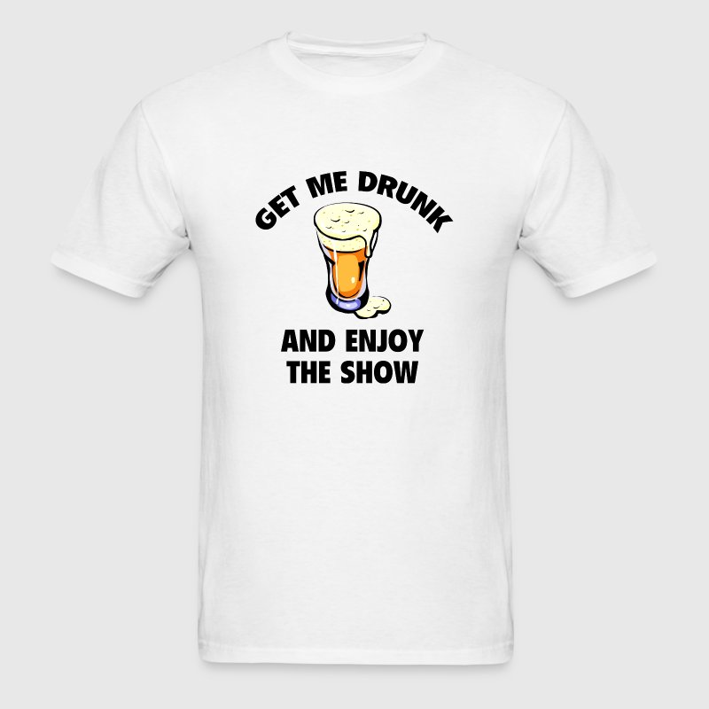 Get Me Drunk And Enjoy The Show - Men's T-Shirt