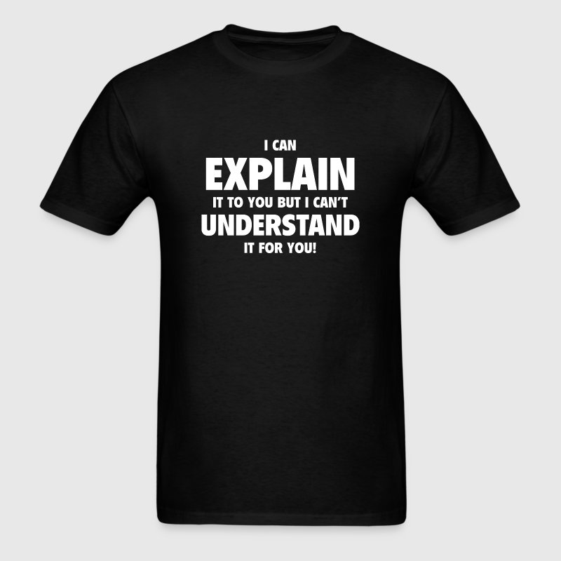 I Can Explain It To You But I Can't Understand It  - Men's T-Shirt