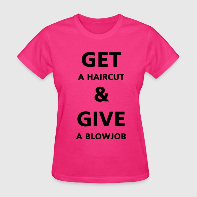 Get a haircut and give a blowjob - Women's T-Shirt