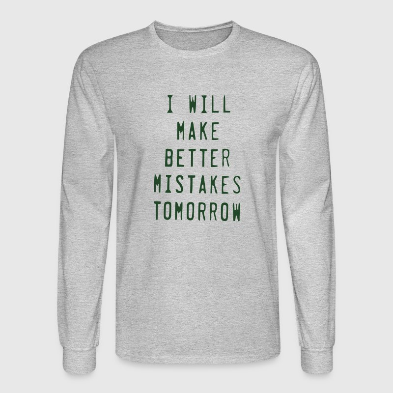 I WILL MAKE BETTER MISTAKES TOMORROW! Long Sleeve Shirts - Men's Long Sleeve T-Shirt