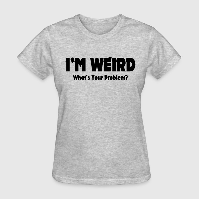 I'm Weird, What's Your Problem? T-Shirt   Spreadshirt