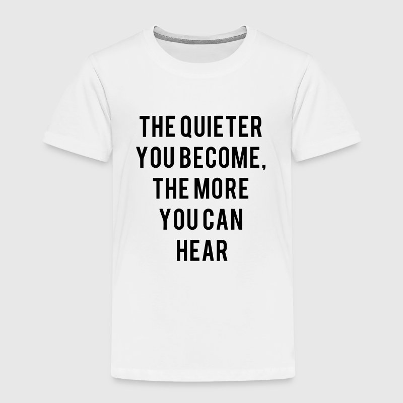THE QUIETER YOU BECOME THE MORE YOU CAN HEAR Baby & Toddler Shirts - Toddler Premium T-Shirt
