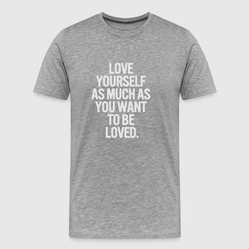 LOVE YOURSELF AS MUCH AS YOU WANT TO BE LOVED T-Shirts - Men's Premium T-Shirt