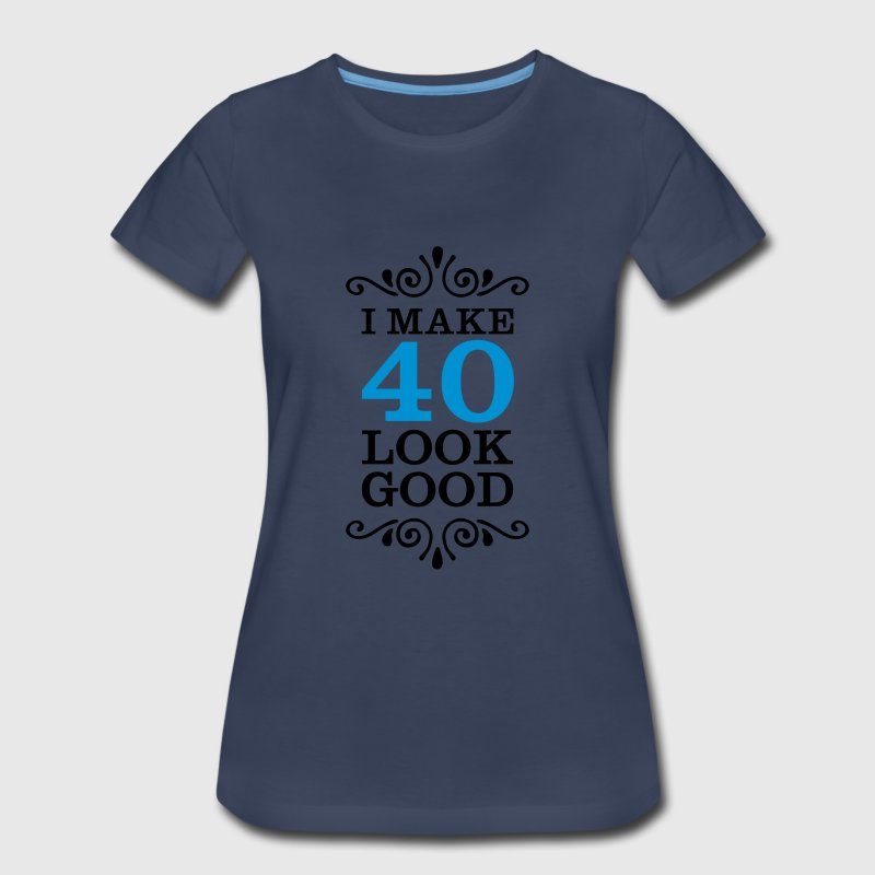 I Make 40 Look Good Women's T-Shirts - Women's Premium T-Shirt