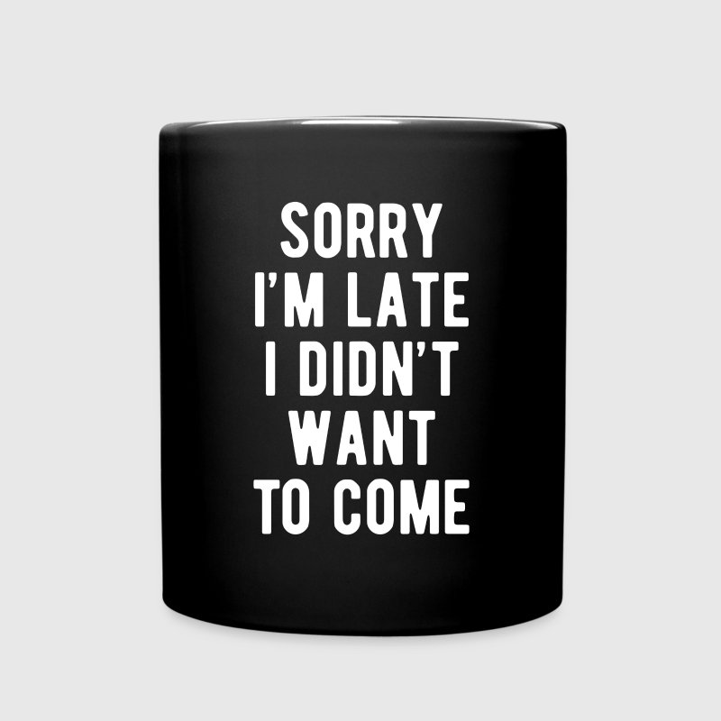Sorry I'm late I didn't want to come Funny T Shirt Mugs & Drinkware - Full Color Mug