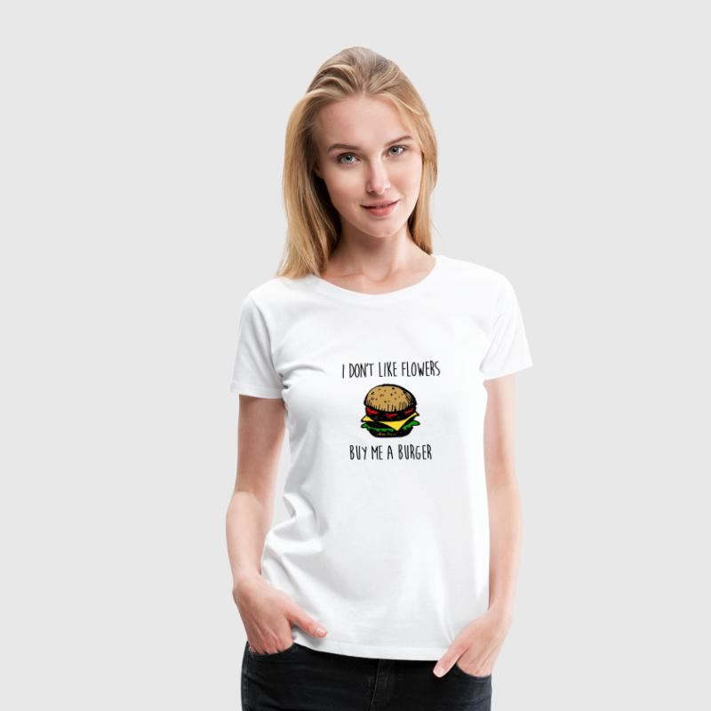 I DON'T LIKE FLOWERS, BUY ME A BURGER - Women's Premium T-Shirt