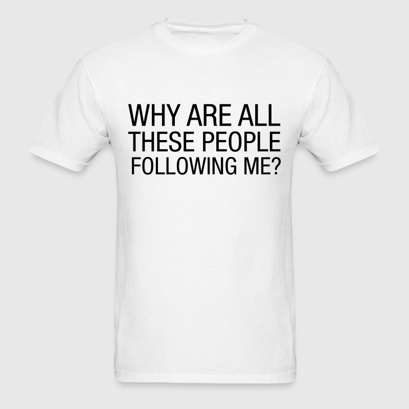 Why Are All These People Following Me? T-Shirts - Men's T-Shirt