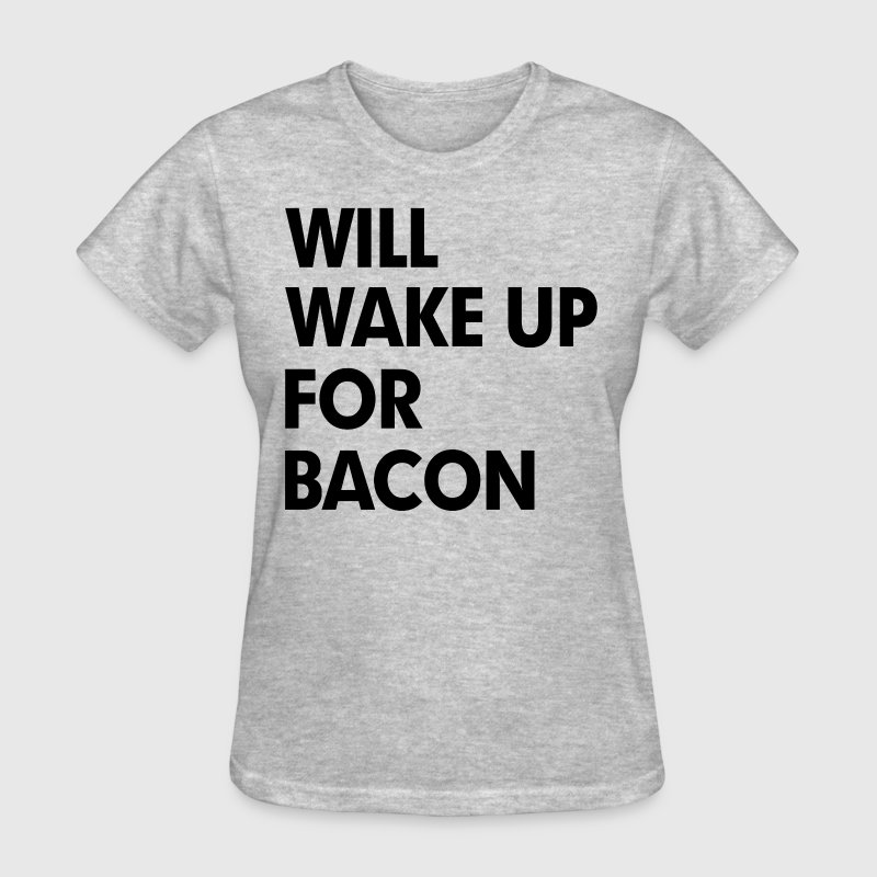 Will Wake Up For Bacon Women's T-Shirts - Women's T-Shirt