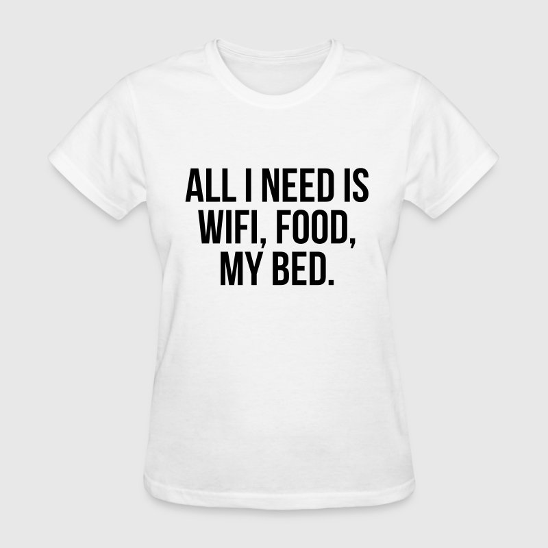 All I need is wifi, food, my bed Women's T-Shirts - Women's T-Shirt