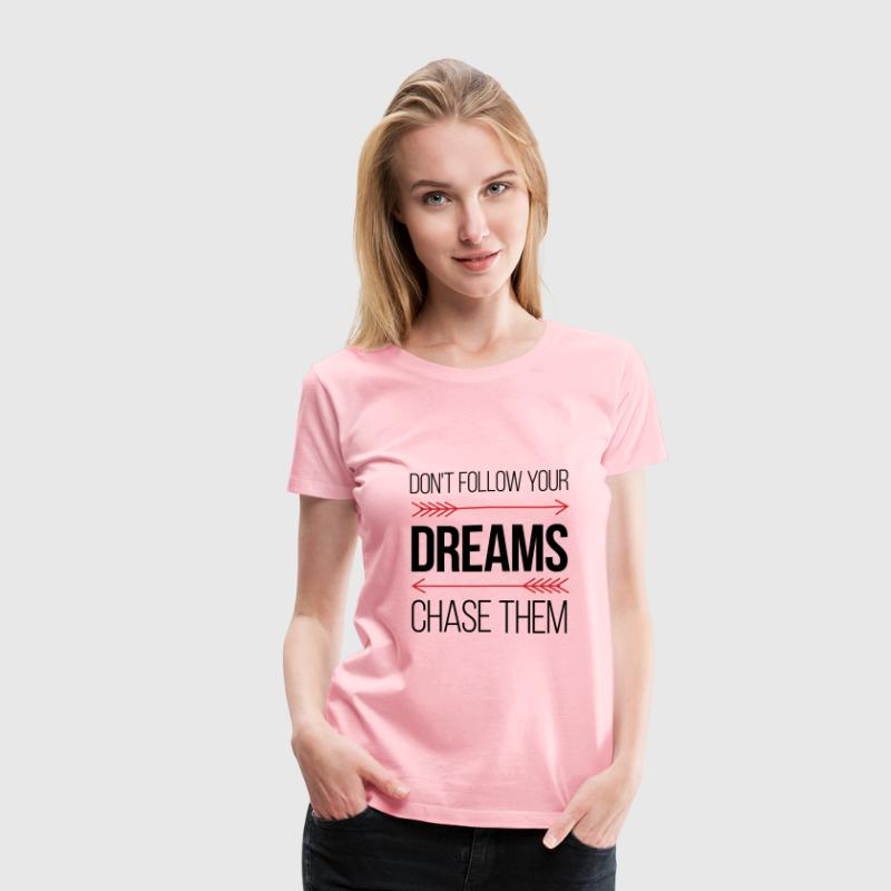 Don't Follow Your Dreams - Chase Them - Women's Premium T-Shirt