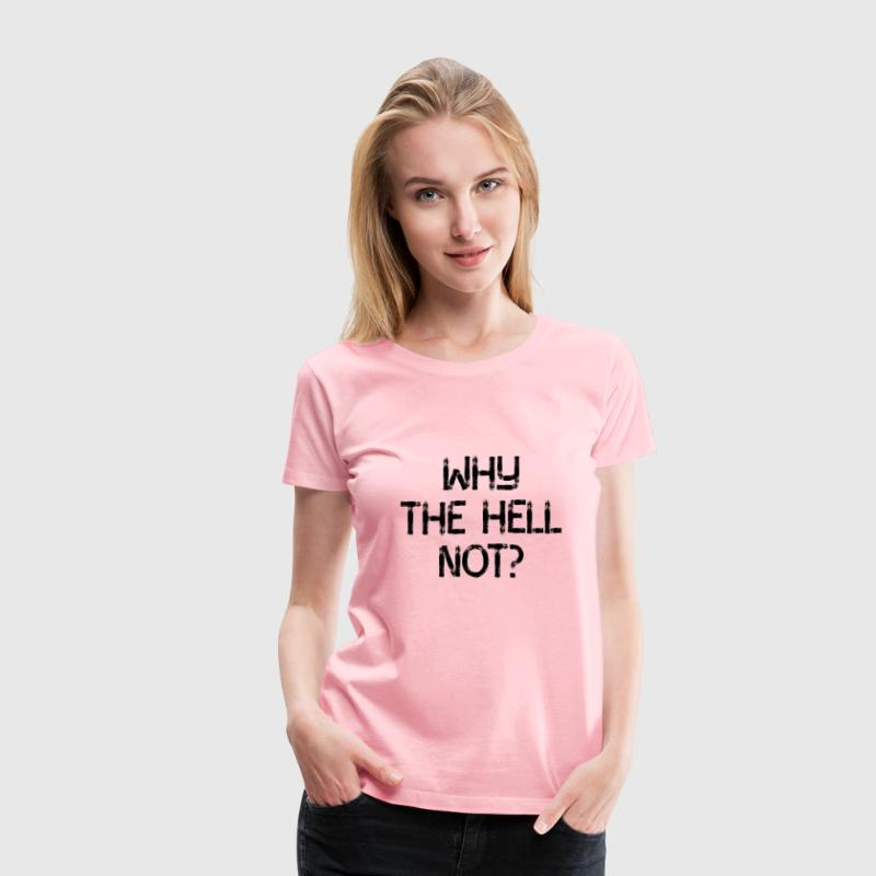 Why The Hell Not? - Women's Premium T-Shirt