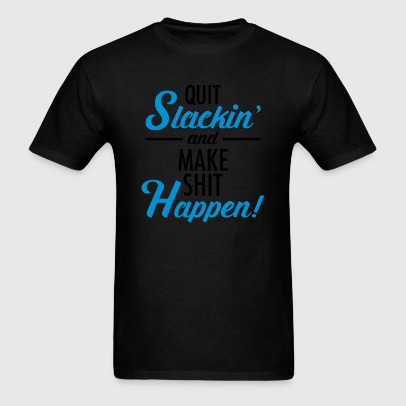Quit Slackin' And Make Shit Happen! T-Shirts - Men's T-Shirt