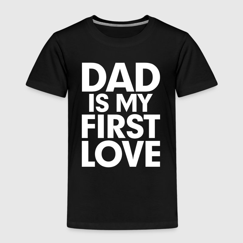 DAD is my First Love Father's Day Baby & Toddler Shirts - Toddler Premium T-Shirt