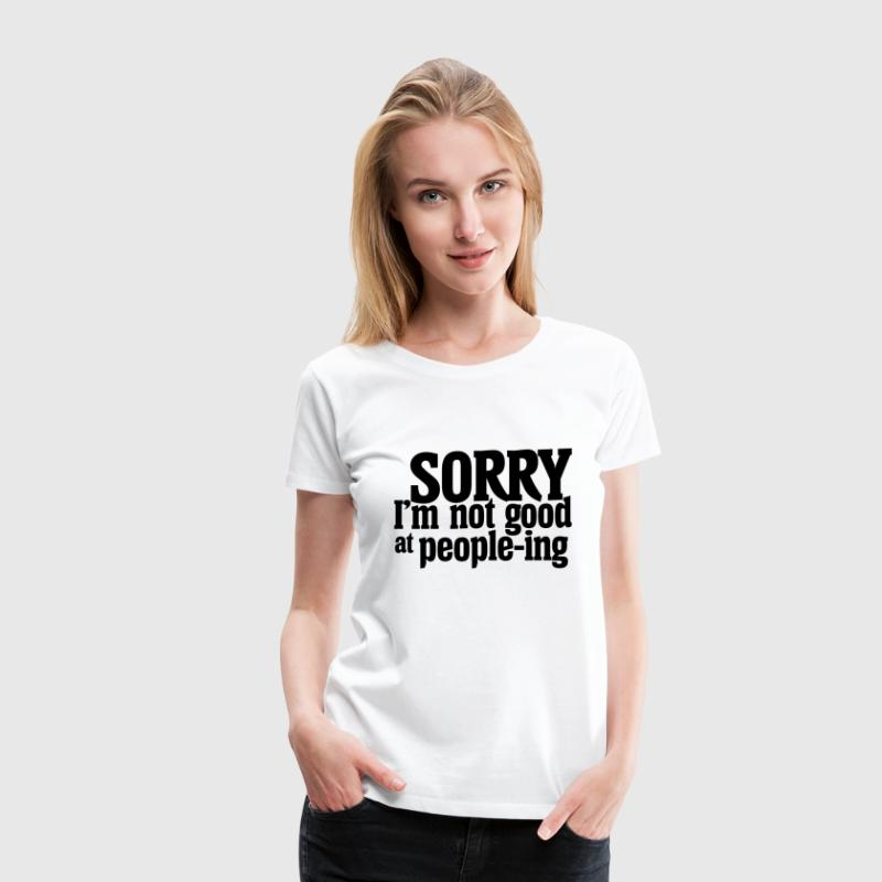Sorry I'm o good at people-ing - Women's Premium T-Shirt