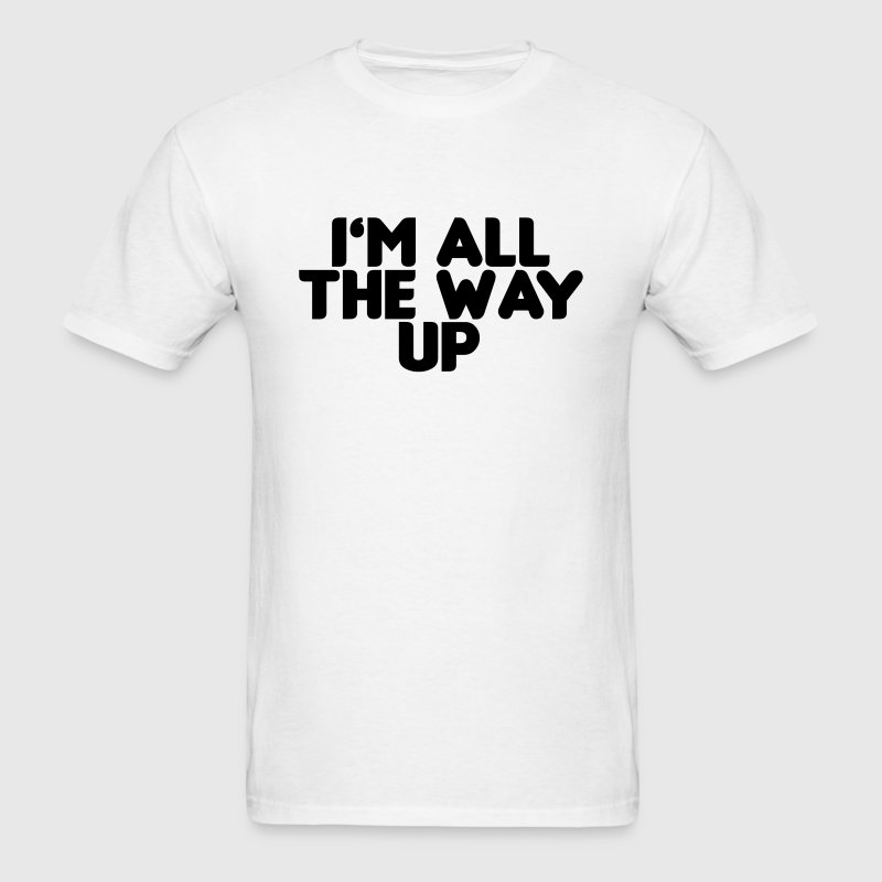 I'm all the way up T-Shirts - Men's T-Shirt