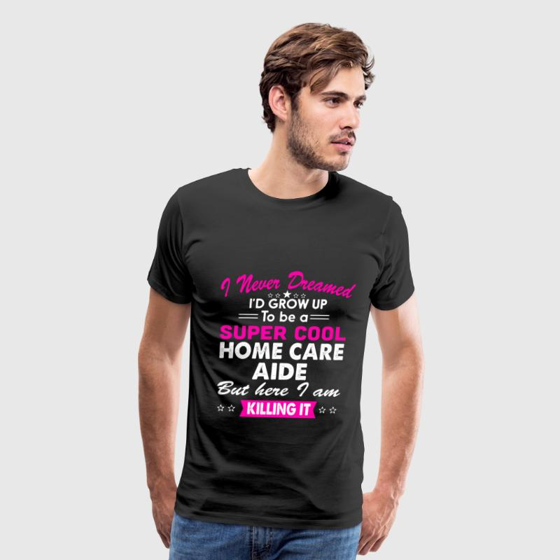 Super Cool Home Care Aide Women's Funny T-Shirt T-Shirts - Men's Premium T-Shirt