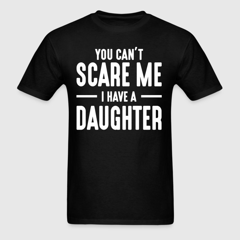 You Can't Scare Me I Have A Daughter  - Men's T-Shirt