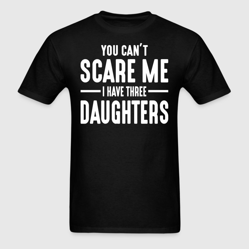You Can't Scare Me I Have Three Daughters  - Men's T-Shirt