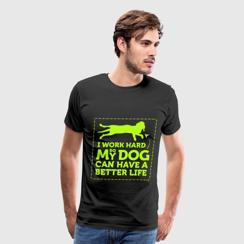I work hard so my dog can have a better life - Men's Premium T-Shirt