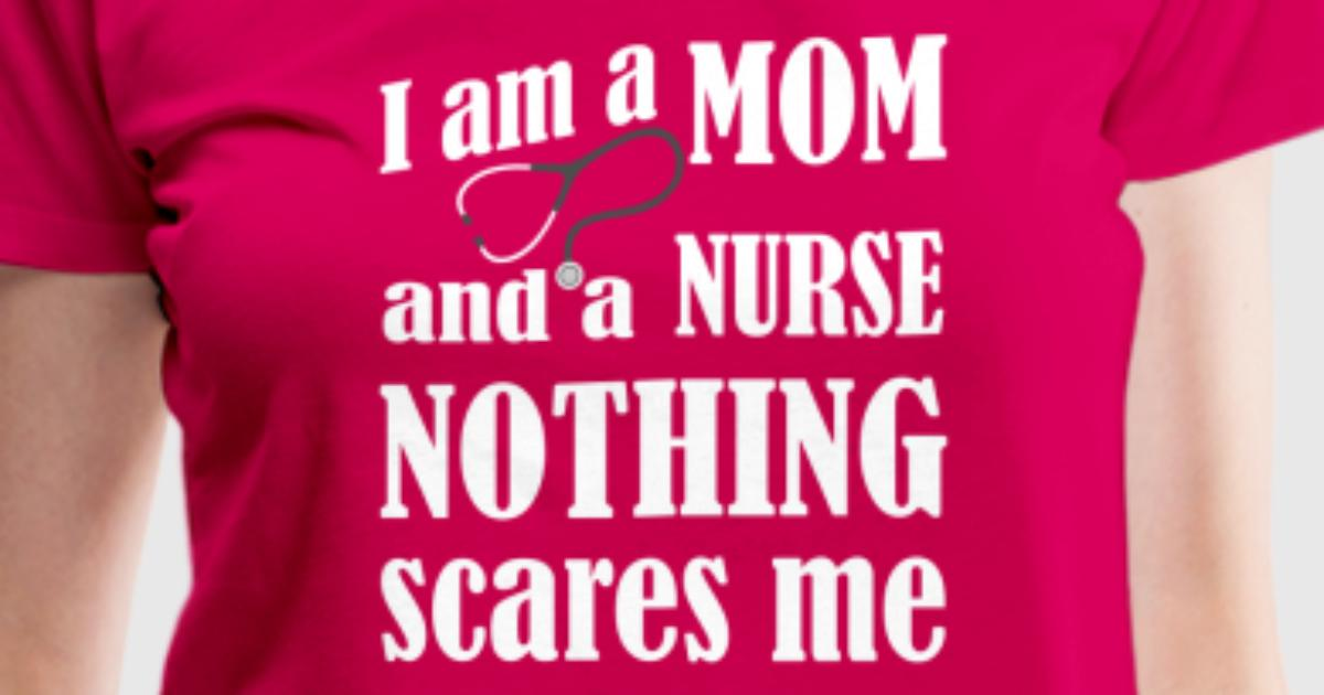 I am a mom and a nurse nothing scares me t shirt spreadshirt for I am a nurse t shirt
