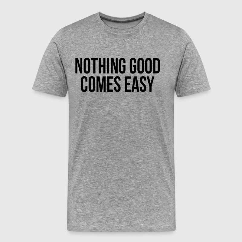 Nothing Good Comes Easy Quote Inspiration T-Shirts - Men's Premium T-Shirt