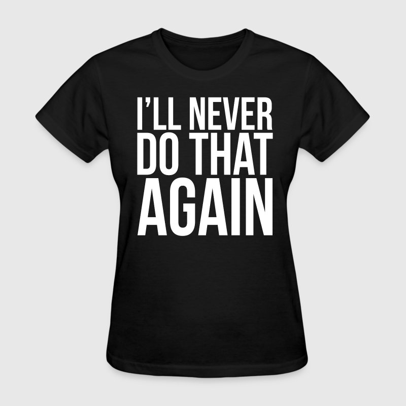 I'll Never Do That Again Quote Women's T-Shirts - Women's T-Shirt