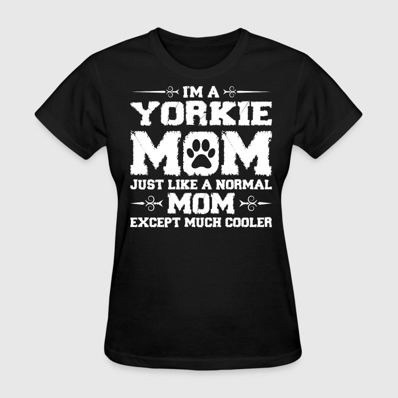 Im Yorkie Mom Just Like Normal Except Much Cooler Women's T-Shirts - Women's T-Shirt