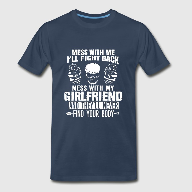 Mess with my girlfriend they won't find your body - Men's Premium T-Shirt