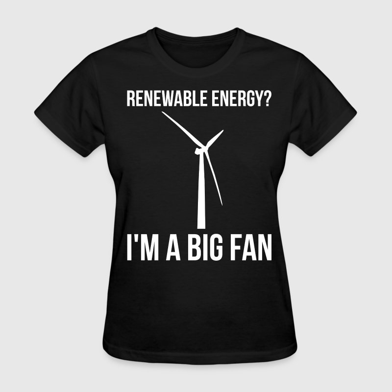 Renewable Energy? I'm A Big Fan T-Shirts - Women's T-Shirt