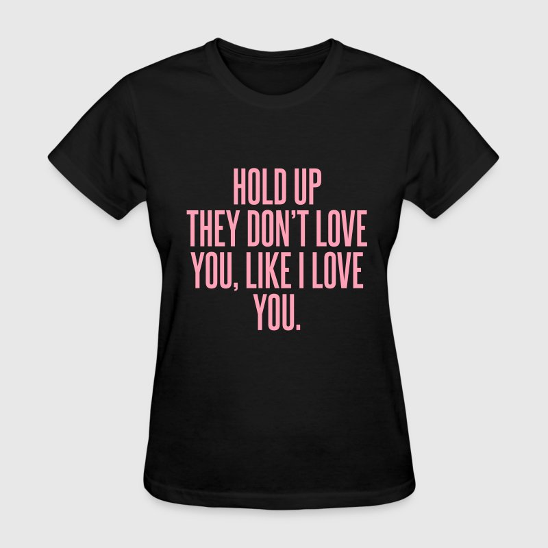 Hold up they don't love you, like I love you T-Shirts - Women's T-Shirt