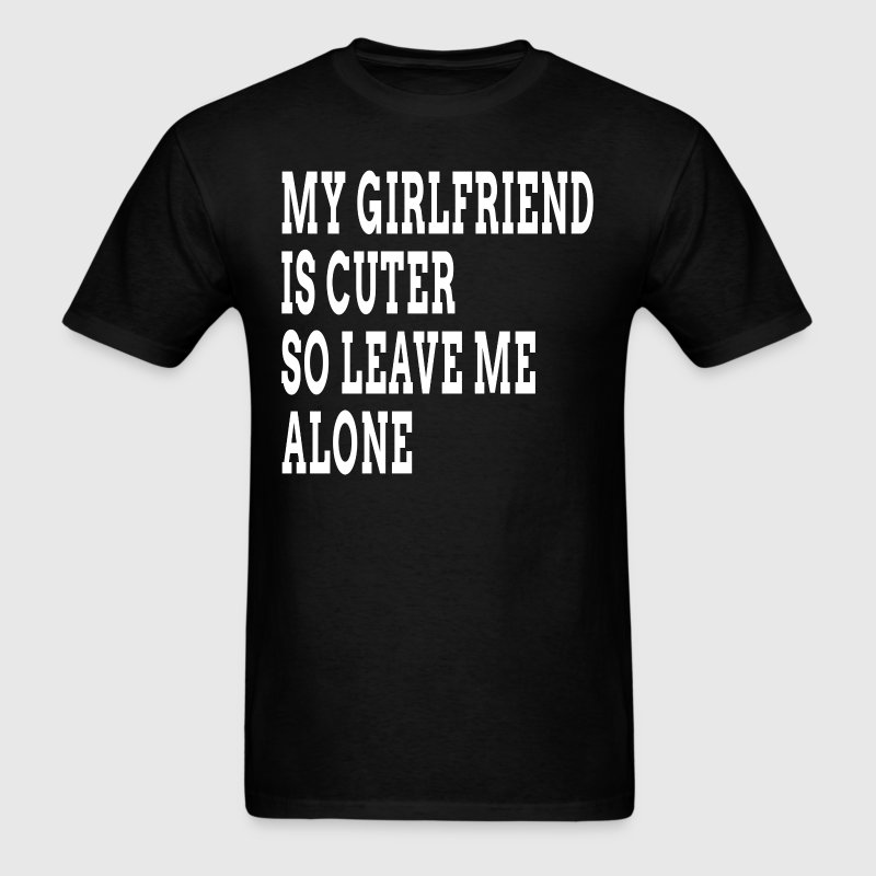 My Girlfriend is Cuter So Leave Me Alone FUNNY T-Shirts - Men's T-Shirt