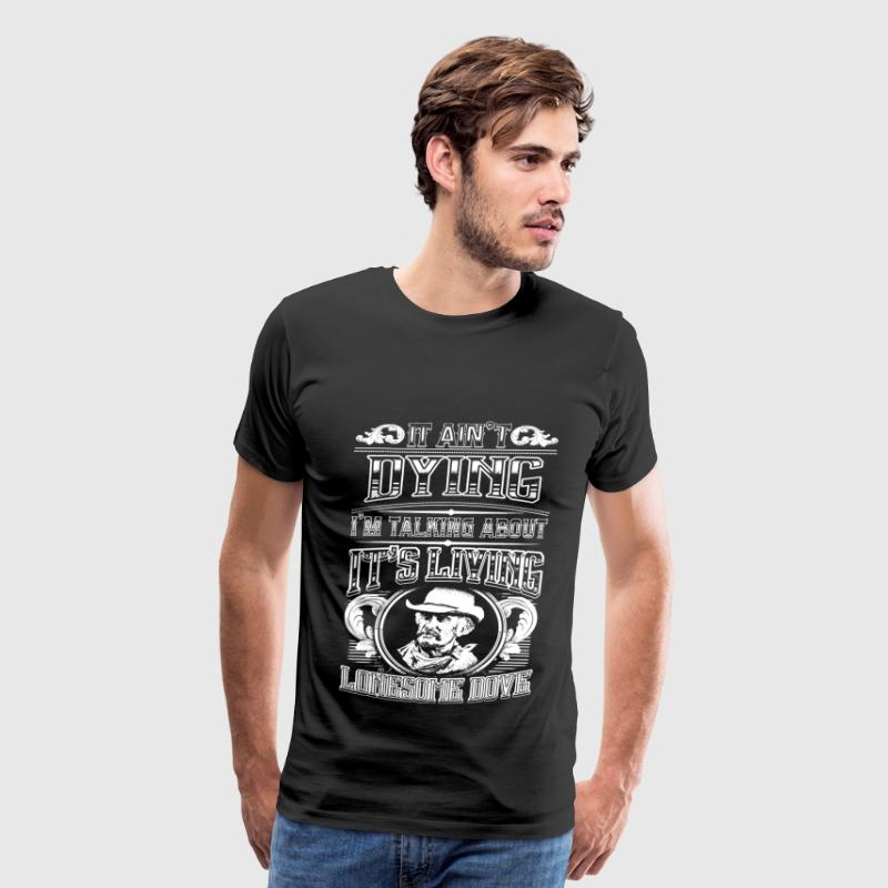 Lonesome dove - It ain't dying It's living t-shi - Men's Premium T-Shirt