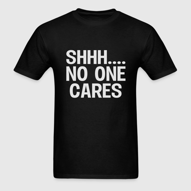 SHH... No one cares T-Shirts - Men's T-Shirt